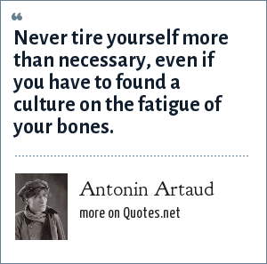 Antonin Artaud: Never tire yourself more than necessary, even if you have to found a culture on the fatigue of your bones.