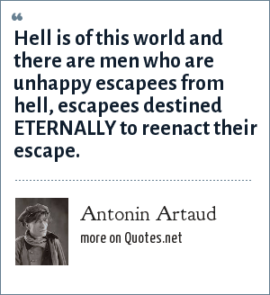Antonin Artaud: Hell is of this world and there are men who are unhappy escapees from hell, escapees destined ETERNALLY to reenact their escape.
