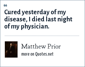 Matthew Prior: Cured yesterday of my disease, I died last night of my physician.