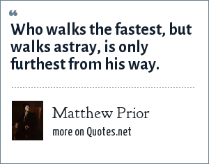 Matthew Prior: Who walks the fastest, but walks astray, is only furthest from his way.