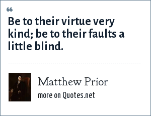 Matthew Prior: Be to their virtue very kind; be to their faults a little blind.