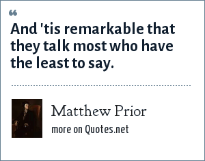 Matthew Prior: And 'tis remarkable that they talk most who have the least to say.