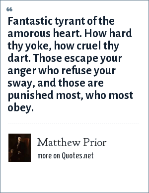 Matthew Prior: Fantastic tyrant of the amorous heart. How hard thy yoke, how cruel thy dart. Those escape your anger who refuse your sway, and those are punished most, who most obey.