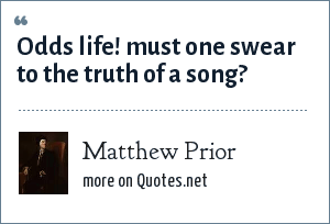 Matthew Prior: Odds life! must one swear to the truth of a song?