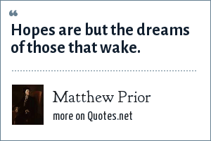 Matthew Prior: Hopes are but the dreams of those that wake.