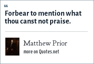 Matthew Prior: Forbear to mention what thou canst not praise.