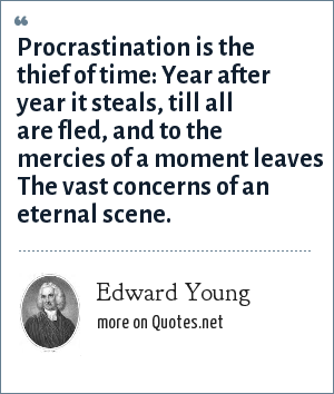 Edward Young: Procrastination is the thief of time: Year after year it steals, till all are fled, and to the mercies of a moment leaves The vast concerns of an eternal scene.