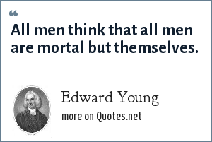 Edward Young: All men think that all men are mortal but themselves.