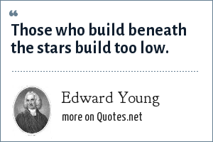 Edward Young: Those who build beneath the stars build too low.
