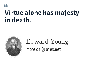 Edward Young: Virtue alone has majesty in death.