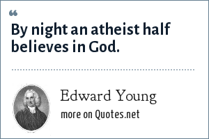 Edward Young: By night an atheist half believes in God.