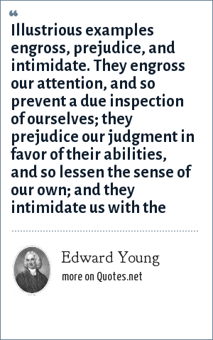 Edward Young: Illustrious examples engross, prejudice, and intimidate. They engross our attention, and so prevent a due inspection of ourselves; they prejudice our judgment in favor of their abilities, and so lessen the sense of our own; and they intimidate us with the