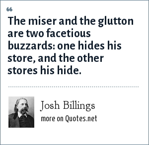 Josh Billings: The miser and the glutton are two facetious buzzards: one hides his store, and the other stores his hide.