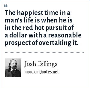 Josh Billings: The happiest time in a man's life is when he is in the red hot pursuit of a dollar with a reasonable prospect of overtaking it.