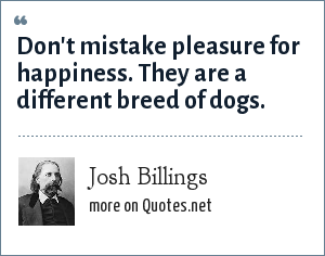 Josh Billings: Don't mistake pleasure for happiness. They are a different breed of dogs.