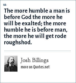 Josh Billings: The more humble a man is before God the more he will be exalted; the more humble he is before man, the more he will get rode roughshod.