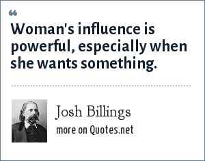Josh Billings: Woman's influence is powerful, especially when she wants something.