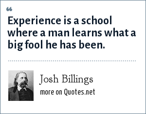 Josh Billings: Experience is a school where a man learns what a big fool he has been.
