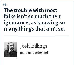Josh Billings: The trouble with people is not that they dont know but that they know so much that aint so.