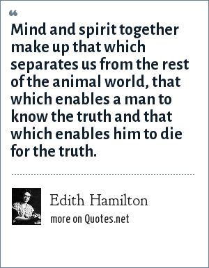 Edith Hamilton: Mind and spirit together make up that which separates us from the rest of the animal world, that which enables a man to know the truth and that which enables him to die for the truth.