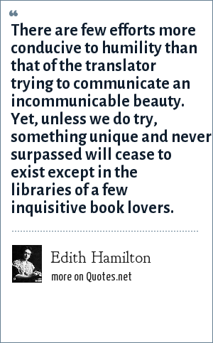 Edith Hamilton: There are few efforts more conducive to humility than that of the translator trying to communicate an incommunicable beauty. Yet, unless we do try, something unique and never surpassed will cease to exist except in the libraries of a few inquisitive book lovers.