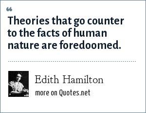 Edith Hamilton: Theories that go counter to the facts of human nature are foredoomed.