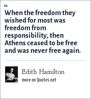 Edith Hamilton: When the freedom they wished for most was freedom from responsibility, then Athens ceased to be free and was never free again.