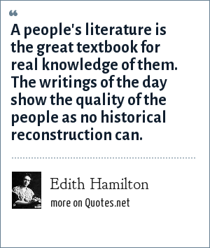 Edith Hamilton: A people's literature is the great textbook for real knowledge of them. The writings of the day show the quality of the people as no historical reconstruction can.
