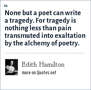 Edith Hamilton: None but a poet can write a tragedy. For tragedy is nothing less than pain transmuted into exaltation by the alchemy of poetry.