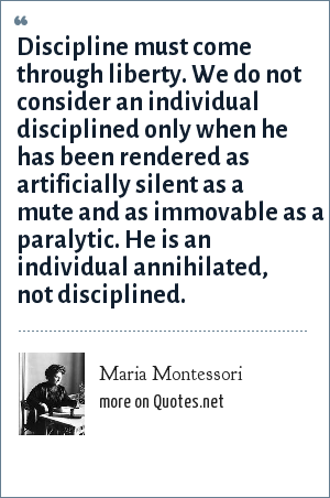 Maria Montessori: Discipline must come through liberty. We do not consider an individual disciplined only when he has been rendered as artificially silent as a mute and as immovable as a paralytic. He is an individual annihilated, not disciplined.