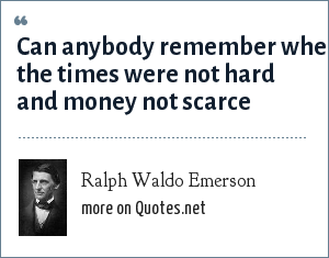 Ralph Waldo Emerson: Can anybody remember when the times were not hard and money not scarce