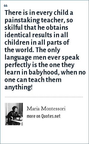 Maria Montessori: There is in every child a painstaking teacher, so skilful that he obtains identical results in all children in all parts of the world. The only language men ever speak perfectly is the one they learn in babyhood, when no one can teach them anything!