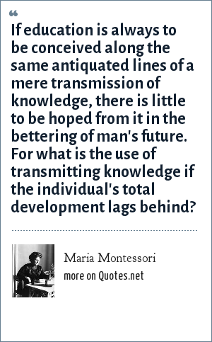 Maria Montessori: If education is always to be conceived along the same antiquated lines of a mere transmission of knowledge, there is little to be hoped from it in the bettering of man's future. For what is the use of transmitting knowledge if the individual's total development lags behind?