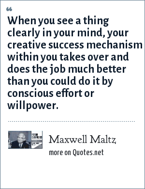 Maxwell Maltz: When you see a thing clearly in your mind, your creative success mechanism within you takes over and does the job much better than you could do it by conscious effort or willpower.