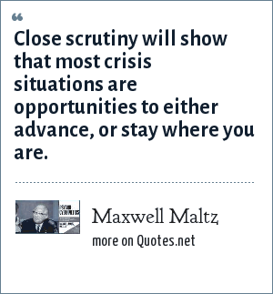 Maxwell Maltz: Close scrutiny will show that most crisis situations are opportunities to either advance, or stay where you are.