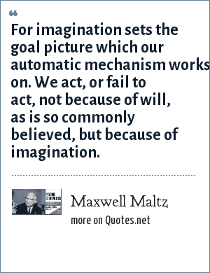 Maxwell Maltz: For imagination sets the goal picture which our automatic mechanism works on. We act, or fail to act, not because of will, as is so commonly believed, but because of imagination.