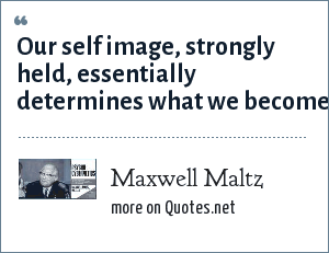 Maxwell Maltz: Our self image, strongly held, essentially determines what we become