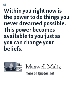 Maxwell Maltz: Within you right now is the power to do things you never dreamed possible. This power becomes available to you just as you can change your beliefs.