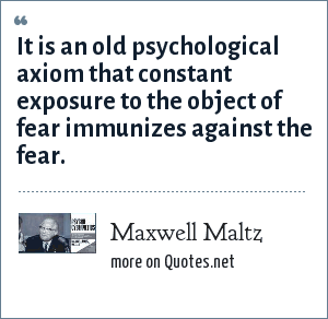 Maxwell Maltz: It is an old psychological axiom that constant exposure to the object of fear immunizes against the fear.