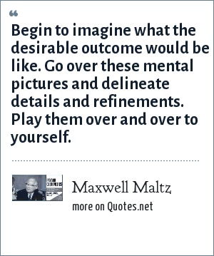 Maxwell Maltz: Begin to imagine what the desirable outcome would be like. Go over these mental pictures and delineate details and refinements. Play them over and over to yourself.