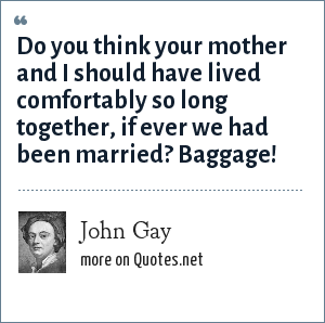 John Gay: Do you think your mother and I should have lived comfortably so long together, if ever we had been married? Baggage!