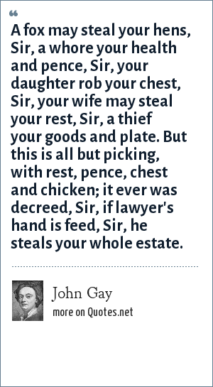 John Gay: A fox may steal your hens, Sir, a whore your health and pence, Sir, your daughter rob your chest, Sir, your wife may steal your rest, Sir, a thief your goods and plate. But this is all but picking, with rest, pence, chest and chicken; it ever was decreed, Sir, if lawyer's hand is feed, Sir, he steals your whole estate.