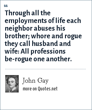 John Gay: Through all the employments of life each neighbor abuses his brother; whore and rogue they call husband and wife: All professions be-rogue one another.