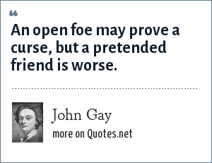 John Gay: An open foe may prove a curse, but a pretended friend is worse.