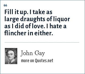 John Gay: Fill it up. I take as large draughts of liquor as I did of love. I hate a flincher in either.
