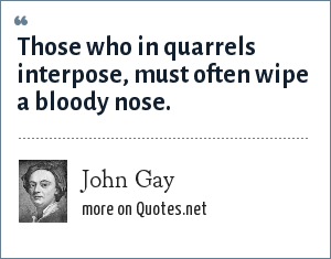 John Gay: Those who in quarrels interpose, must often wipe a bloody nose.