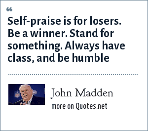 John Madden: Self-praise is for losers. Be a winner. Stand for something. Always have class, and be humble