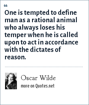 Oscar Wilde: One is tempted to define man as a rational animal who always loses his temper when he is called upon to act in accordance with the dictates of reason.