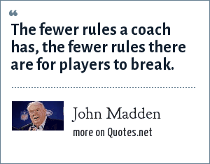 John Madden: The fewer rules a coach has, the fewer rules there are for players to break.
