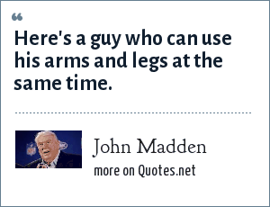 John Madden: Here's a guy who can use his arms and legs at the same time.